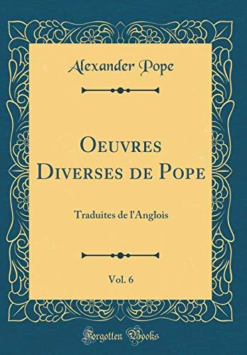 Oeuvres Diverses de Pope, Vol. 6: Traduites de l'Anglois (Classic Reprint) par Alexander Pope