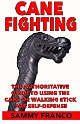 Cane Fighting: The Authoritative Guide to Using the Cane or Walking Stick for Self-Defense
