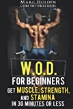 W.O.D. for Beginners: Get Muscle, Strength and Stamina in 30 Minutes or Less