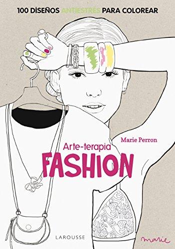 Arte-terapia FASHION (Larousse - Libros Ilustrados/ Prácticos - Ocio Y Naturaleza - Ocio) por Marie Perron