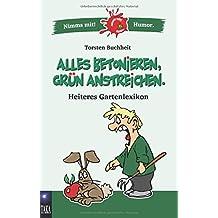 Alles betonieren, grün anstreichen: Heiteres Gartenlexikon (Nimms mit! Humor.)
