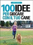 100 idee per giocare con il tuo cane. Giochi educativi ed esercizi divertenti in casa e all'aperto