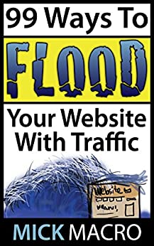 99 Ways To Flood Your Website With Traffic: Website Traffic Tips by [Macro, Mick]