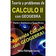 Teoría y Problemas de Calculo II con Geogebra: Parte I Vectores y Superficies (Spanish Edition)