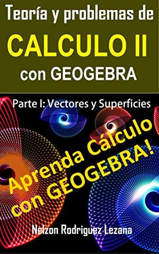 Teoría y Problemas de Calculo II con Geogebra: Parte I Vectores y Superficies por Nelzon Rodriguez Lezana