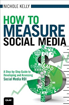 How to Measure Social Media: A Step-By-Step Guide to Developing and Assessing Social Media ROI (Que Biz-Tech) by [Kelly, Nichole]