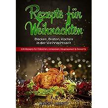 Rezepte für Weihnachten: Backen, Braten, Kochen in der Weihnachtszeit 120 Rezepte für Plätzchen, Vorspeisen, Hauptspeisen & Desserts (German Edition)