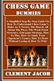 Chess Game 4 Dummies: : A Simplified Step-By-Step Guide On How To Understand Chess Game's Rules As A Novice, The Board, The Piece, The Piece Moves, How ... Your Opponent's Games... (English Edition)
