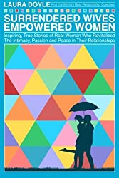 Surrendered Wives Empowered Women: The Inspiring, True Stories of Real Women who Revitalized the Intimacy, Passion and Peace in Their Relationships by Laura Doyle (2015-09-17)