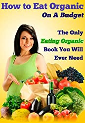 How to Eat Organic On A Budget: The Only Eating Organic Book You Will Ever Need (Love Your Body 2)