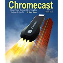 Chromecast Users Manual: Stream Video, Music, and Everything Else You Love to Your TV