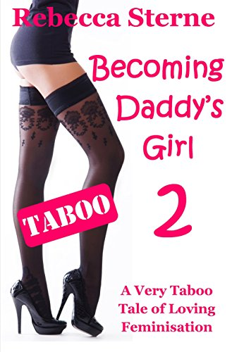 Becoming Daddy's Girl 2: A Very Taboo Tale of Loving Feminisation (English Edition) Daddy Sterne