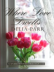 Where Love Dwells (The Candlewood Trilogy, Book 3) by Delia Parr (2008-12-02)
