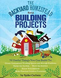 The Backyard Homestead Book of Building Projects: 76 Useful Things You Can Build to Create Customized Working Spaces and Storage Facilities, Equip the ... Animals, and Make Practical Outdoor Furniture by Carlsen, Spike (2014) Paperback