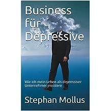 Business für Depressive: Wie ich mein Leben als depressiver Unternehmer meistere (Bücher für Depressive 1)