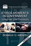 #7: Ethics Moments in Government: Cases and Controversies (ASPA Series in Public Administration and Public Policy)