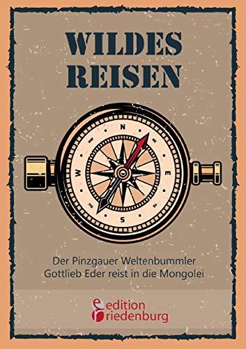 Wildes Reisen - Der Pinzgauer Weltenbummler Gottlieb Eder reist in die Mongolei