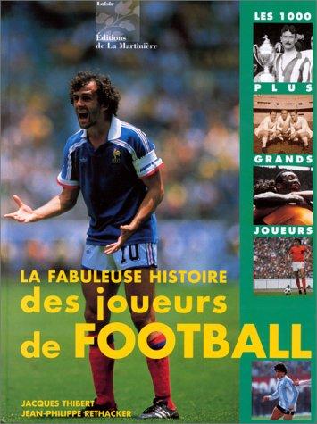 LA FABULEUSE HISTOIRE DES JOUEURS DE FOOTBALL. Les 1000 plus grands footballeurs de tous les temps