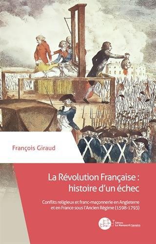 La Révolution Française : histoire d'un échec: Conflits religieux et franc-maçonnerie en Angleterre et en France sous l'Ancien Régime (1598-1793) par François Giraud