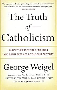 The Truth of Catholicism: Inside the Essential Teachings and Controversies of the Church Today by [Weigel, George]