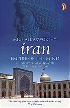 Iran: Empire of the Mind: A History from Zoroaster to the Present Day by [Axworthy, Michael]