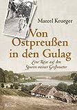 Von Ostpreußen in den Gulag: Eine Reise auf den Spuren meiner Großmutter von Marcel Krueger