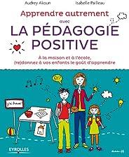Apprendre autrement avec la pédagogie positive: A la maison et à l'école, (re)donnez à vos enfants le goût