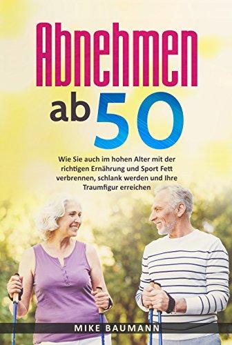 Abnehmen ab 50: Wie Sie auch im hohen Alter mit der richtigen Ernährung und Sport Fett verbrennen, schlank werden und Ihre Traumfigur erreichen (Low Carb ... gesund abnehmen im Alter leicht gemacht) - 50 Fett