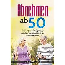 Abnehmen ab 50: Wie Sie auch im hohen Alter mit der richtigen Ernährung und Sport Fett verbrennen, schlank werden und Ihre Traumfigur erreichen (Low Carb ... gesund abnehmen im Alter leicht gemacht)