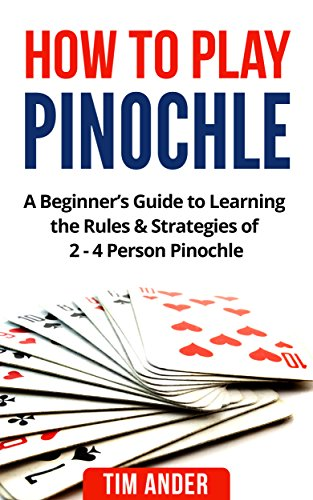 How to Play Pinochle: A Beginner\'s Guide to Learning the Rules & Strategies of 2 - 4 Person Pinochle (English Edition)