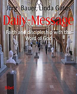 Daily-Message: Faith and discipleship with the Word of God (English Edition) von [Jörg Bauer, Linda Gates]