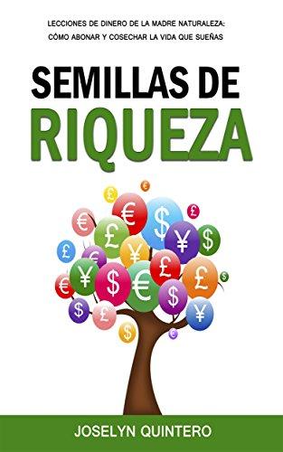 Semillas de Riqueza: Lecciones de Dinero de la Madre Naturaleza: Cómo Abonar y Cosechar la Vida que Sueñas por Joselyn Quintero