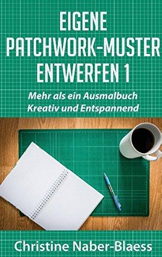 Eigene Patchwork-Muster entwerfen 1: Mehr als ein Ausmalbuch: Kreativ und Entspannend (DIY-Book: Patchwork und Quilten - Muster und Blöcke erstellen)