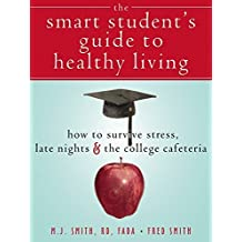The Smart Student's Guide to Healthy Living: How to Survive Stress, Late Nights, and the College Cafeteria by Smith, Fred, Smith RD FADA, M.J. (2006) Paperback