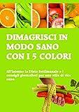 Dimagrisci in modo sano con i 5 colori: all'interno la dieta settimanale e i consigli giornalieri per uno stile di vita sano.