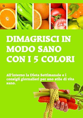 dimagrisci-in-modo-sano-con-i-5-colori-allinterno-la-dieta-settimanale-e-i-consigli-giornalieri-per-