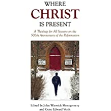 Where Christ Is Present: A Theology for All Seasons on the 500th Anniversary of the Reformation