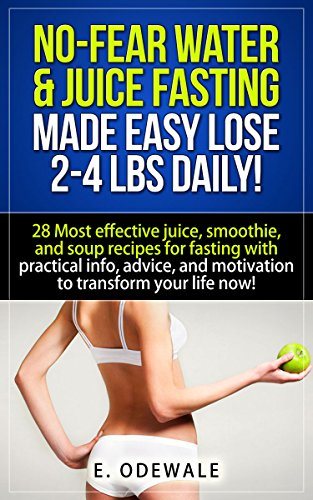 2 Lb 4 (NO-FEAR WATER & JUICE FASTING - Made EASY Lose 2-4 lbs daily!: 28 Most effective juice,smoothie,and soup recipes for fasting with practical info,advice,motivation ... now! (E.O. thejuicedlife) (English Edition))