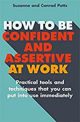 How to be Confident and Assertive at Work: Practical tools and techniques that you can put into use immediately