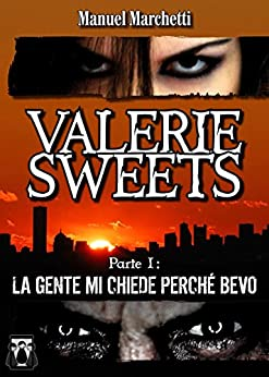Valerie Sweets - Parte I: La gente mi chiede perché bevo di [Marchetti, Manuel]