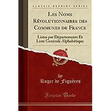 Les Noms Revolutionnaires Des Communes de France: Listes Par Departements Et Liste Generale Alphabetique (Classic Reprint)