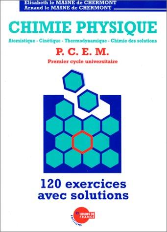 Chimie Physique: Atomistique, cinétique, thermodynamique, chimie des solutions : P.C.E.M. premier cycle universitaire : 120 exercices avec solutions
