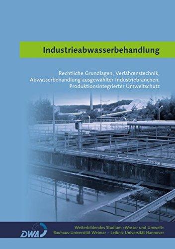 Industrieabwasserbehandlung: Rechtliche Grundlagen, Verfahrenstechnik, Abwasserbehandlung ausgewählter Industriebranchen, Produktionsintegrierter ... (Weiterbildendes Studium »Wasser und Umwelt«)
