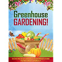 Greenhouse Gardening!: Discover And Quickly Learn How To Use Greenhouse's To Grow Vegetables And Do It Organically!