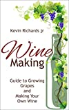 Wine Making: Wine Making Guide To Growing Grapes And Making Your Own Wine (Growing Grapes,Home Brew,Home Brew Book 2)