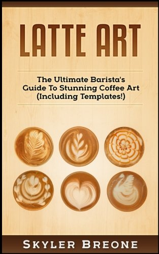 Latte Art: The Ultimate Barista's Guide To Stunning Coffee Art (Including Templates!) por Skyler Breone