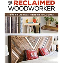 The Reclaimed Woodworker: 21 One-Of-A-Kind Projects to Build with Recycled Lumber