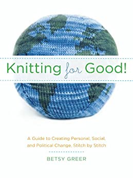 Knitting for Good!: A Guide to Creating Personal, Social, and Political Change, Stitch by Stitch von [Greer, Betsy]