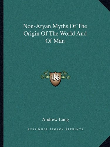 Non-Aryan Myths Of The Origin Of The World And Of Man by Andrew Lang