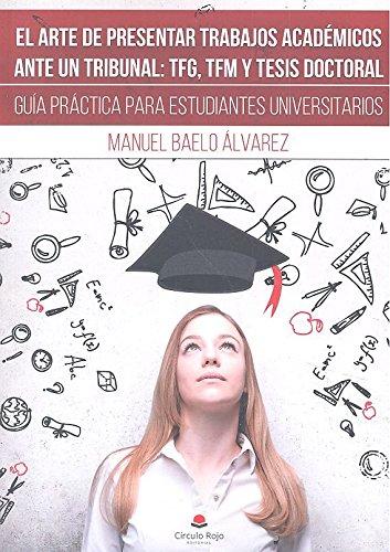 EL ARTE DE PRESENTAR TRABAJOS ACADÉMICOS ANTE UN TRIBUNAL: TFG, TFM Y TESIS DOCTORAL. Guía práctica para estudiantes universitarios